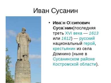 Иван Сусанин Ива н О сипович Суса нин(последняя треть XVI века— 1613 или 161...