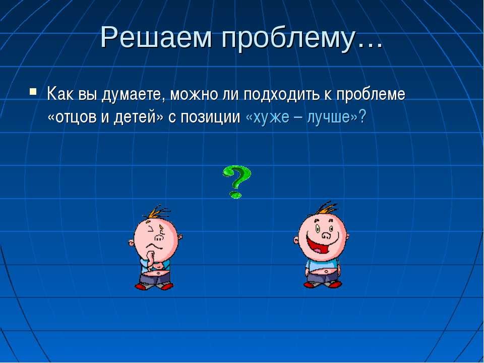 Решаем проблему… Как вы думаете, можно ли подходить к проблеме «отцов и детей...