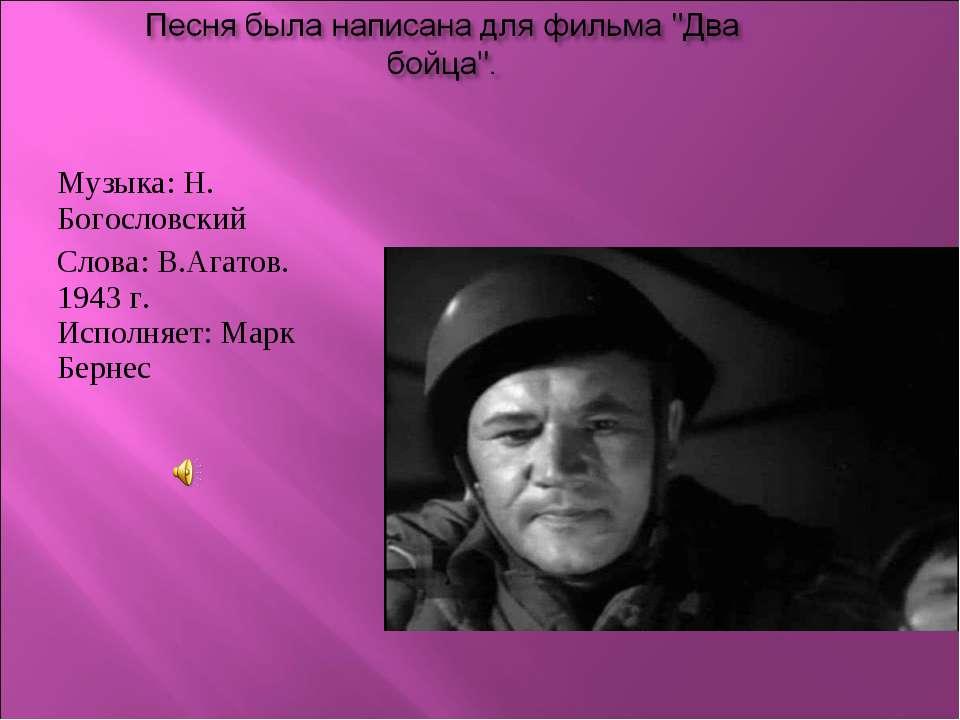 Музыка: Н. Богословский Слова: В.Агатов. 1943 г. Исполняет: Марк Бернес