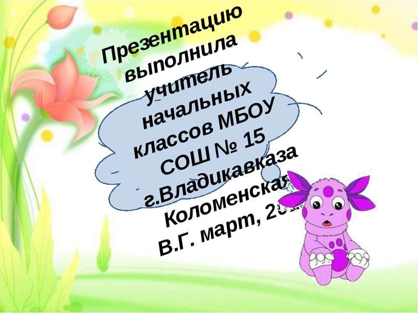 Презентацию выполнила учитель начальных классов МБОУ СОШ № 15 г.Владикавказа ...