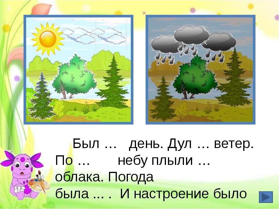 Был … день. Дул … ветер. По … небу плыли … облака. Погода была ... . И настро...