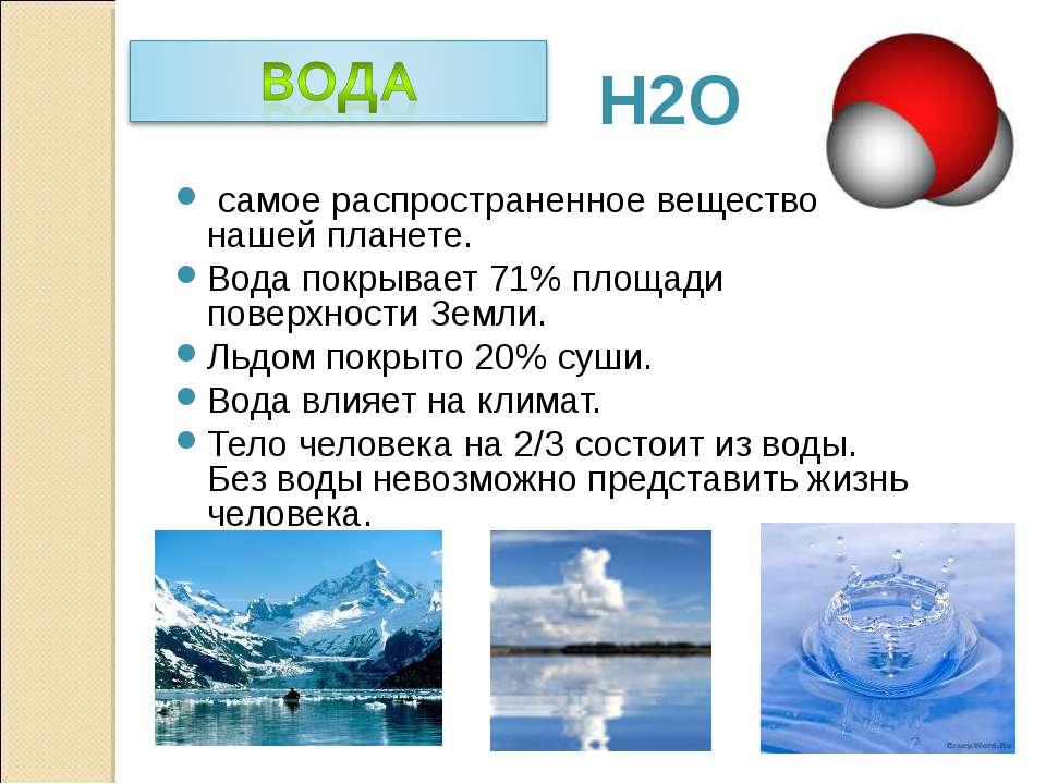 Н2О самое распространенное вещество на нашей планете. Вода покрывает 71% площ...