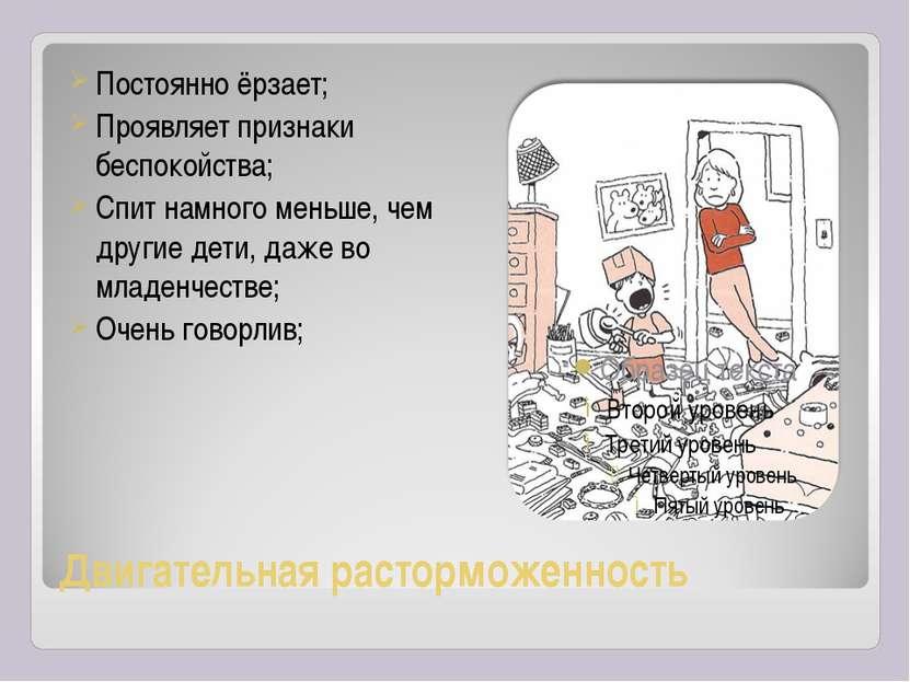 Двигательная расторможенность Постоянно ёрзает; Проявляет признаки беспокойст...