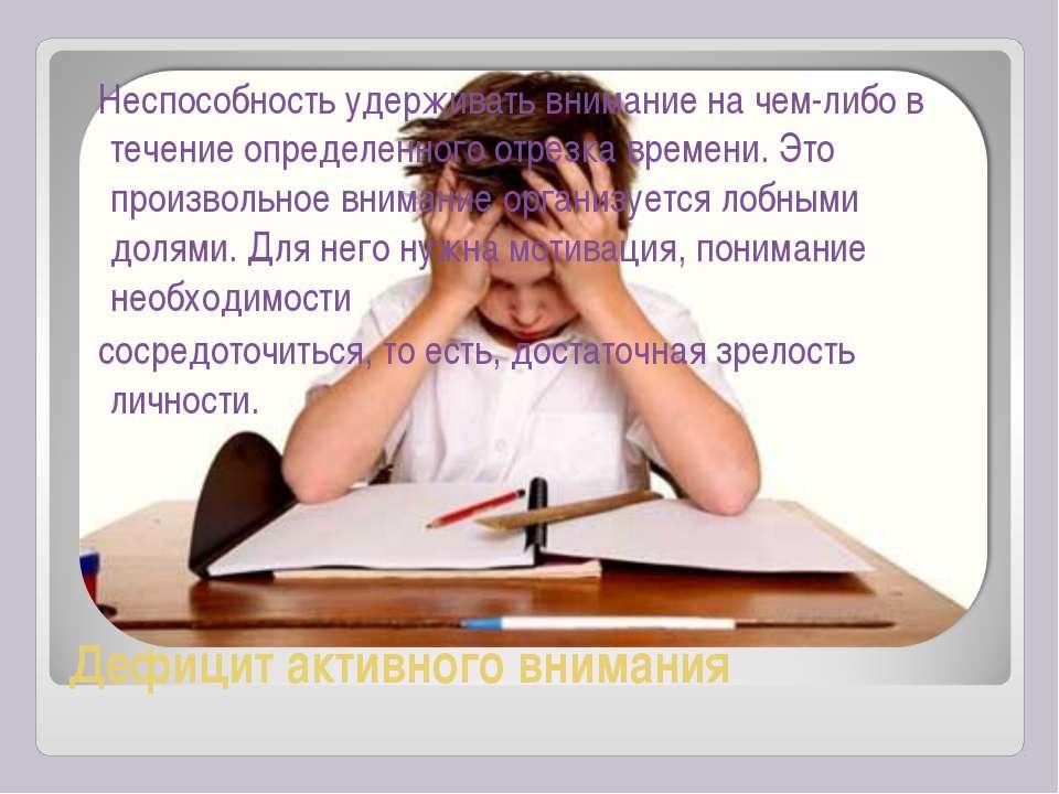 Дефицит активного внимания Неспособность удерживать внимание на чем-либо в те...