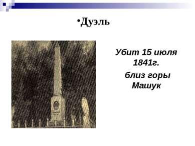 Убит 15 июля 1841г. близ горы Машук Дуэль