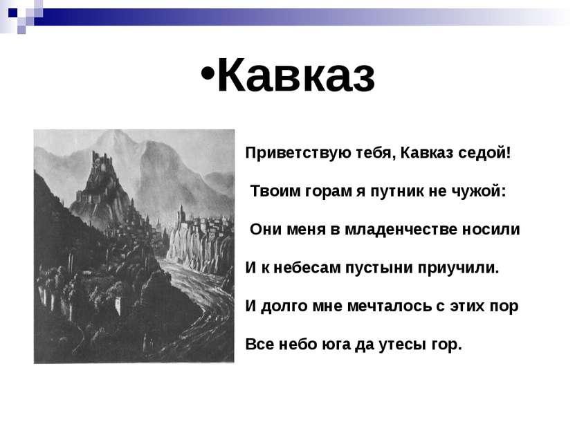 Кавказ Приветствую тебя, Кавказ седой! Твоим горам я путник не чужой: Они мен...