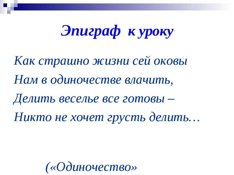 Эпиграф к уроку Как страшно жизни сей оковы Нам в одиночестве влачить, Делить...