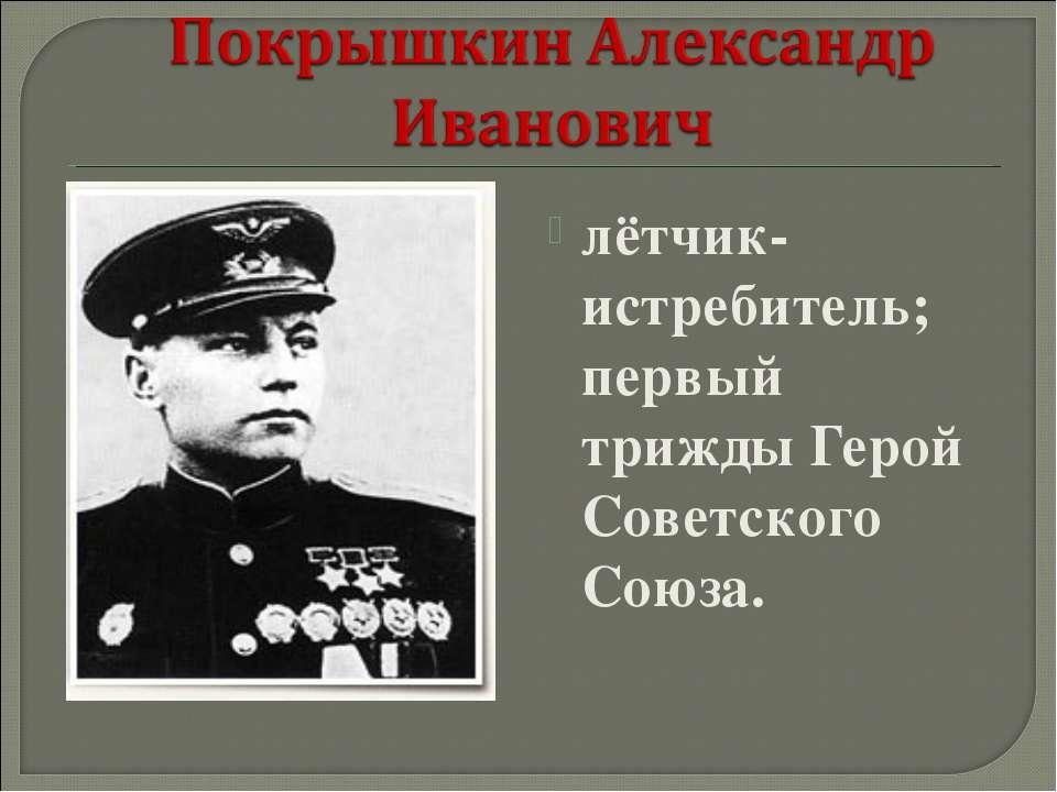 лётчик-истребитель; первый трижды Герой Советского Союза.