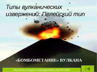 Типы вулканических извержений: Пелейский тип «БОМБОМЕТАНИЕ» ВУЛКАНА http://ww...
