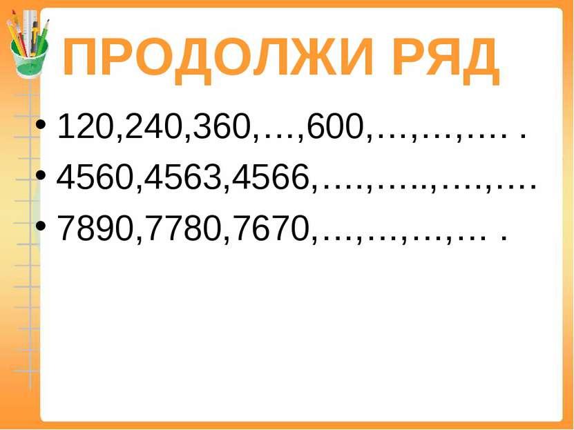 ПРОДОЛЖИ РЯД 120,240,360,…,600,…,…,…. . 4560,4563,4566,….,…..,….,…. 7890,7780...