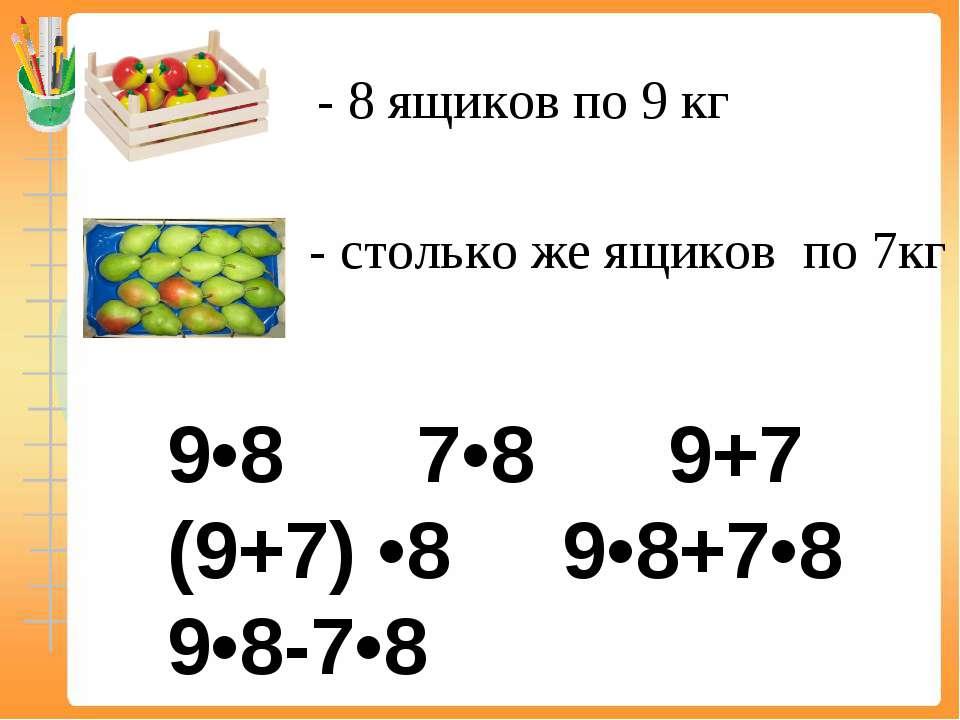- 8 ящиков по 9 кг - столько же ящиков по 7кг 9•8 7•8 9+7 (9+7) •8 9•8+7•8 9•...