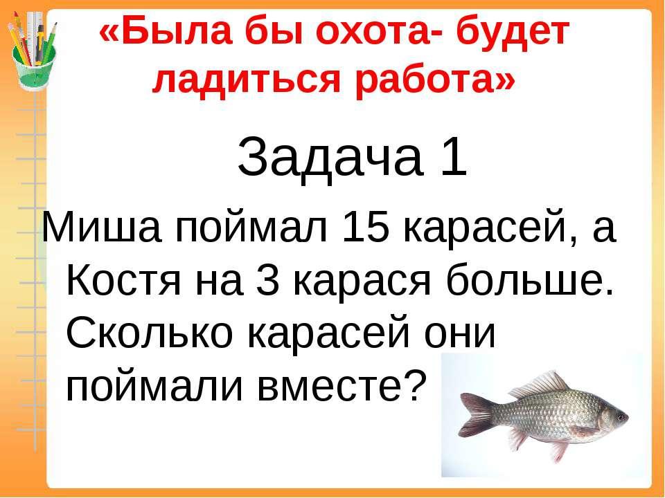 «Была бы охота- будет ладиться работа» Задача 1 Миша поймал 15 карасей, а Кос...