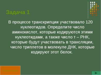 Задача 1 В процессе транскрипции участвовало 120 нуклеотидов. Определите числ...