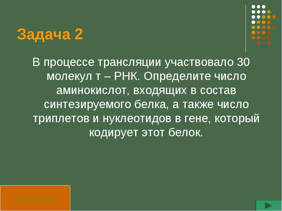 Задача 2 В процессе трансляции участвовало 30 молекул т – РНК. Определите чис...
