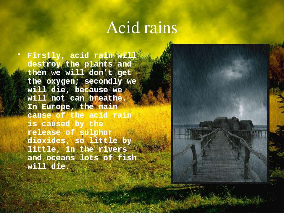 Acid rains Firstly, acid rain will destroy the plants and then we will don't ...