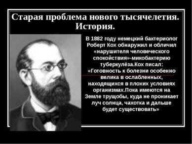 Старая проблема нового тысячелетия. История. В 1882 году немецкий бактериолог...