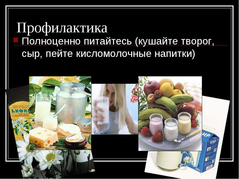 Профилактика Полноценно питайтесь (кушайте творог, сыр, пейте кисломолочные н...