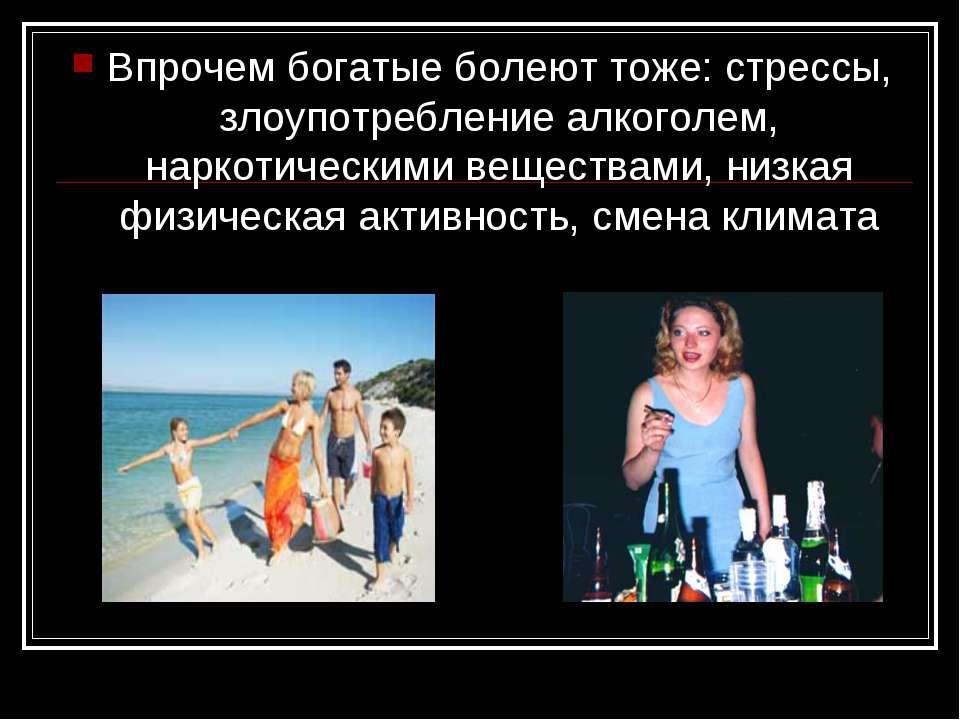 Впрочем богатые болеют тоже: стрессы, злоупотребление алкоголем, наркотически...