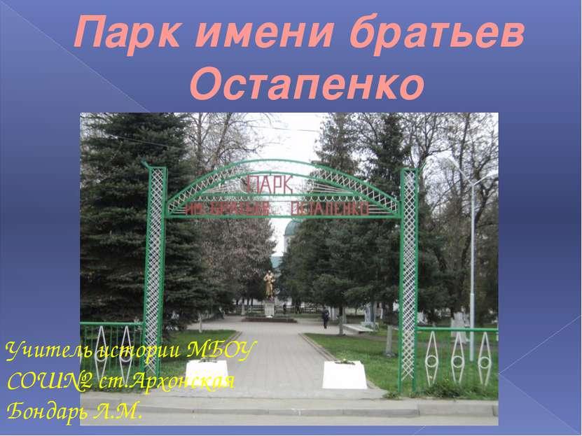 Парк имени братьев Остапенко Учитель истории МБОУ СОШ№2 ст.Архонская Бондарь ...