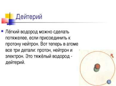 Дейтерий Лёгкий водород можно сделать потяжелее, если присоединить к протону ...