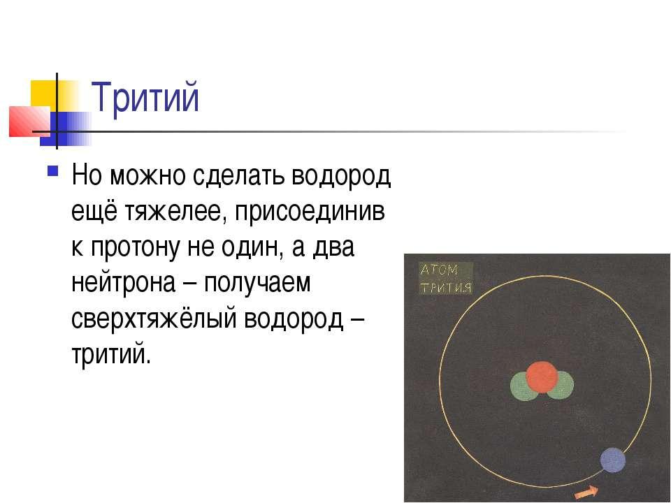 Тритий Но можно сделать водород ещё тяжелее, присоединив к протону не один, а...