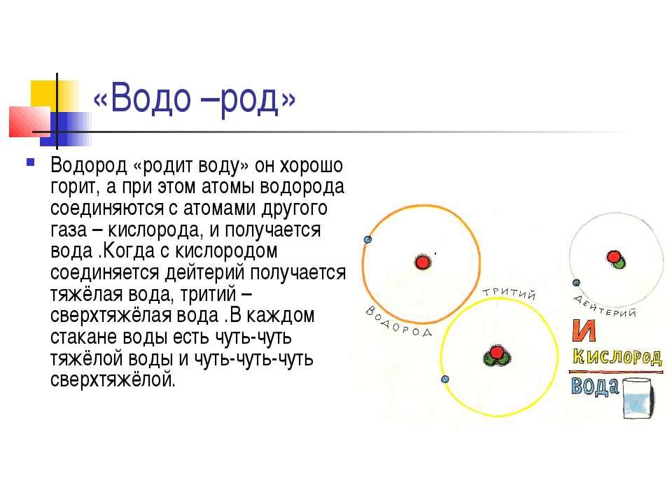 «Водо –род» Водород «родит воду» он хорошо горит, а при этом атомы водорода с...