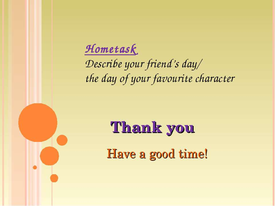 Thank you Have a good time! Hometask Describe your friend's day/ the day of y...
