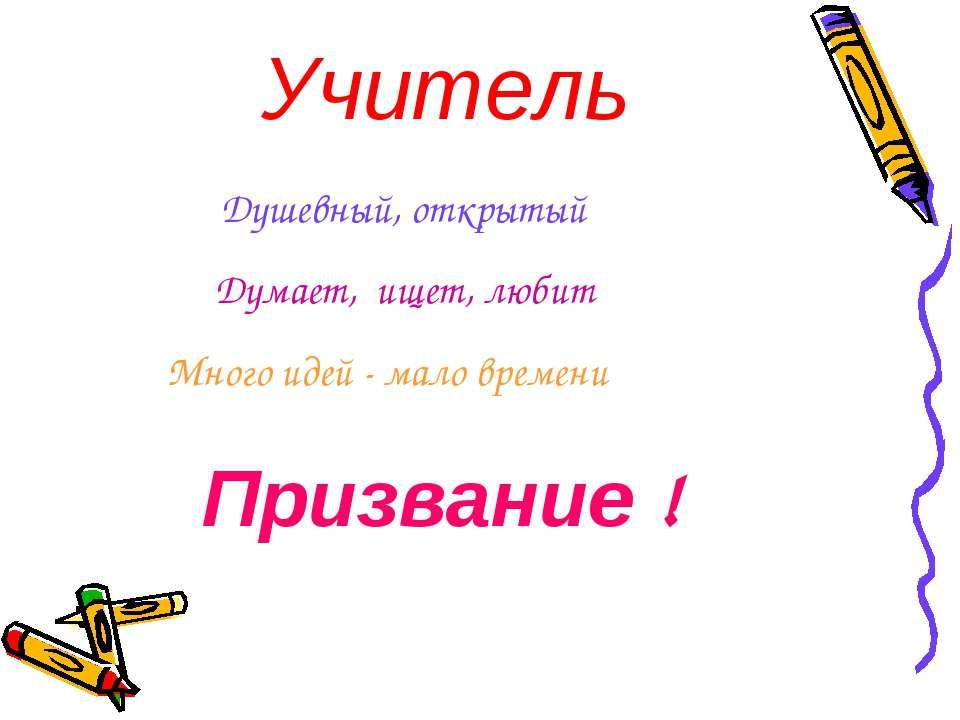 Учитель Душевный, открытый Думает, ищет, любит Много идей - мало времени Приз...