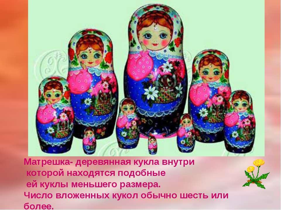 Матрешка- деревянная кукла внутри которой находятся подобные ей куклы меньшег...