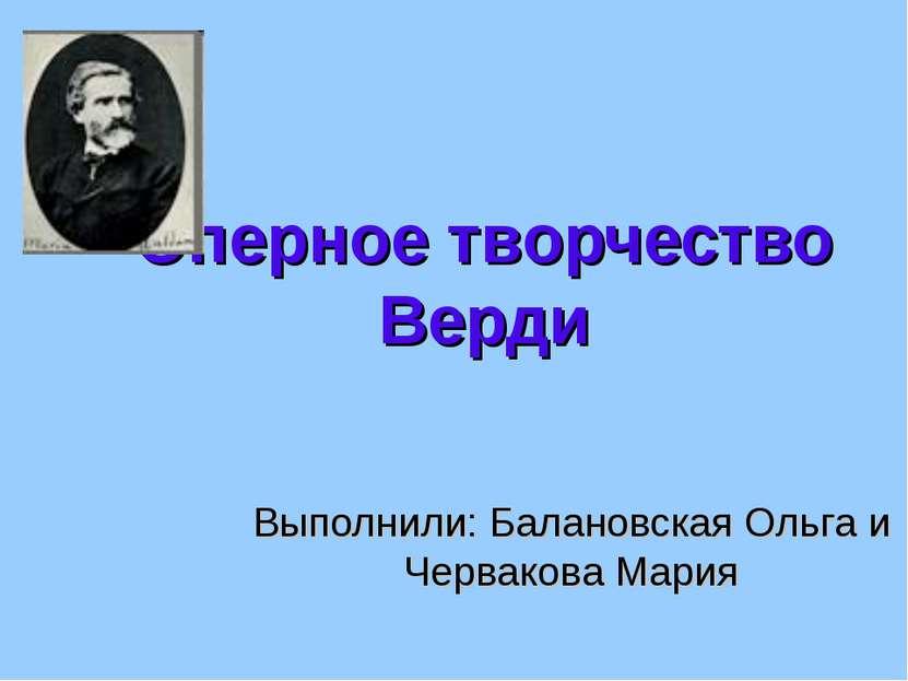 Оперное творчество Верди Выполнили: Балановская Ольга и Червакова Мария