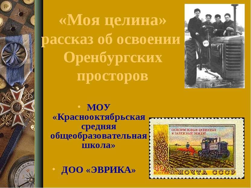 «Моя целина» рассказ об освоении Оренбургских просторов МОУ «Краснооктябрьска...