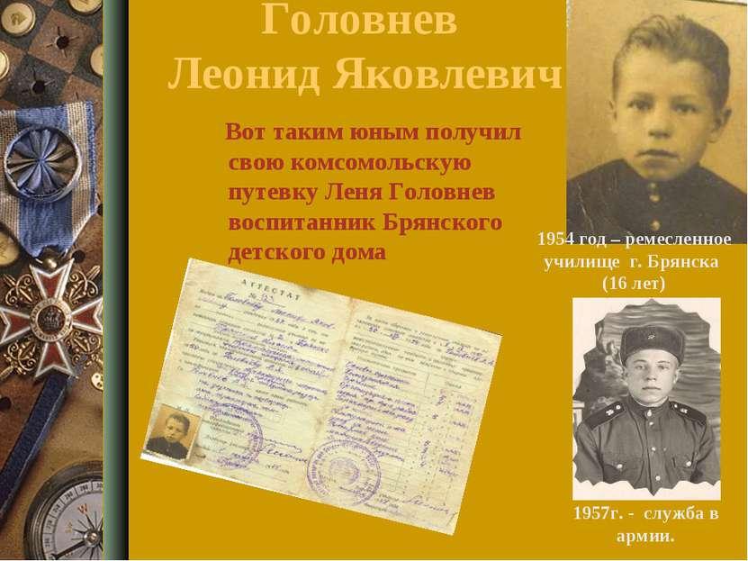 Головнев Леонид Яковлевич Вот таким юным получил свою комсомольскую путевку Л...