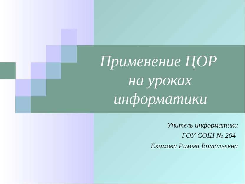 Применение ЦОР на уроках информатики Учитель информатики ГОУ СОШ № 264 Екимов...