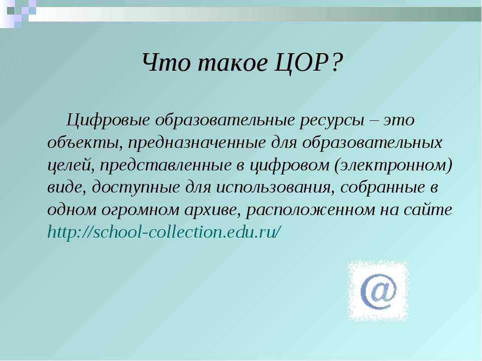 Что такое ЦОР? Цифровые образовательные ресурсы – это объекты, предназначенны...