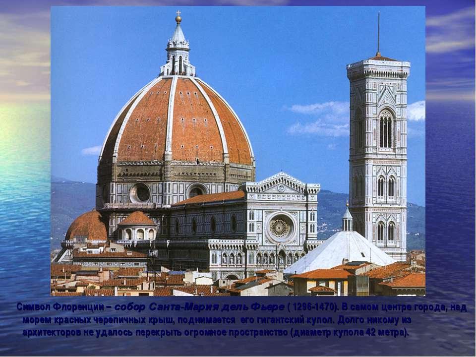 Символ Флоренции – собор Санта-Мария дель Фьере ( 1296-1470). В самом центре ...