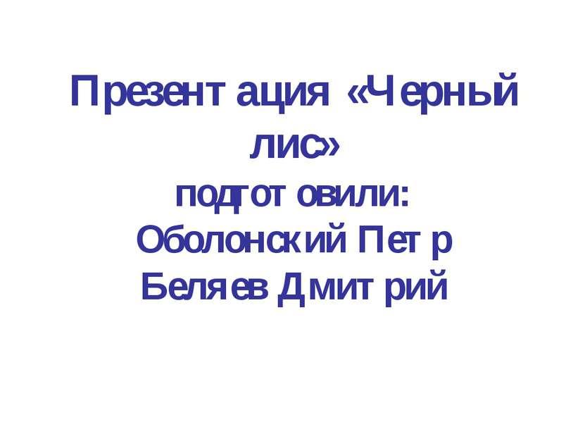 Презентация «Черный лис» подготовили: Оболонский Петр Беляев Дмитрий