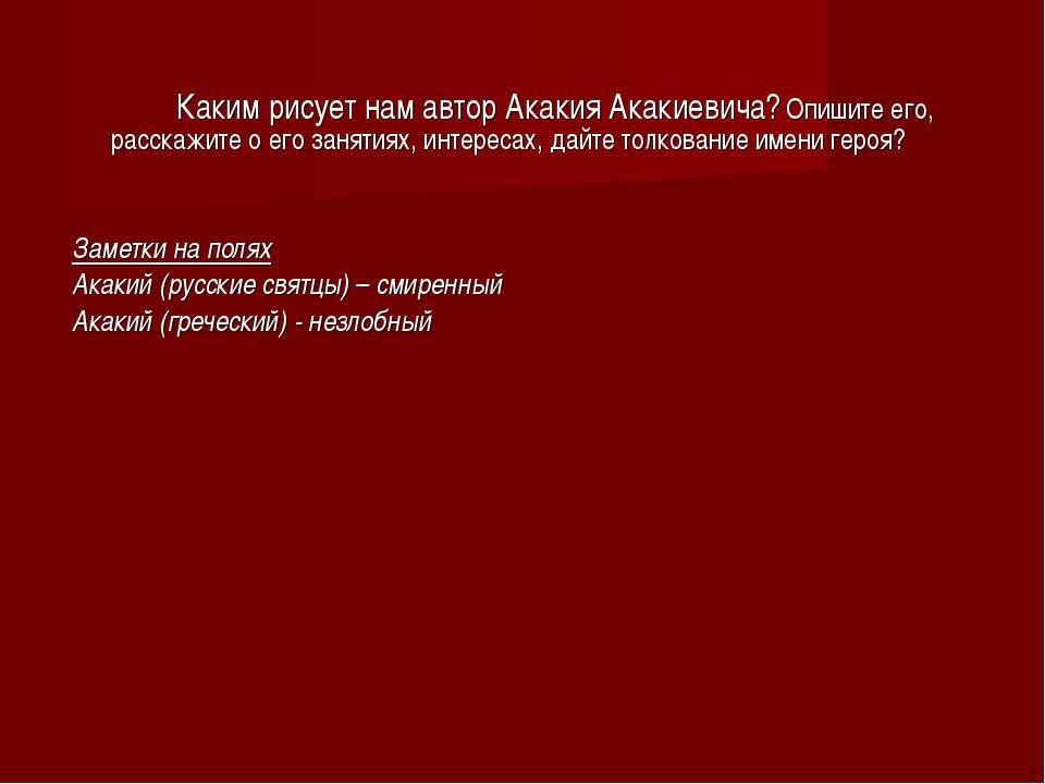 Каким рисует нам автор Акакия Акакиевича? Опишите его, расскажите о его занят...