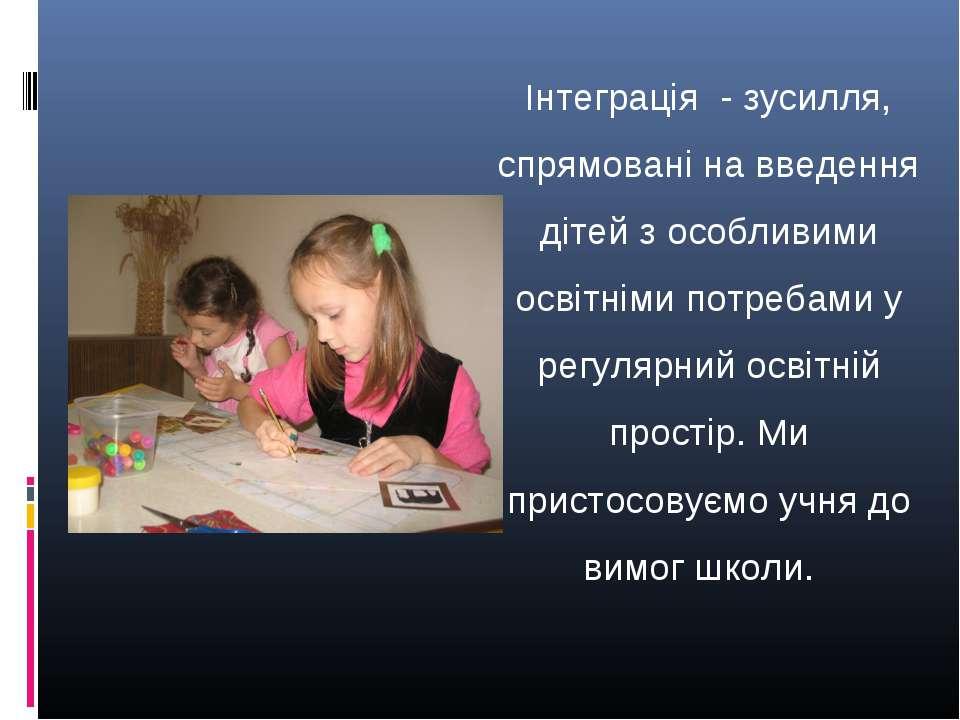 Інтеграція - зусилля, спрямовані на введення дітей з особливими освітніми пот...