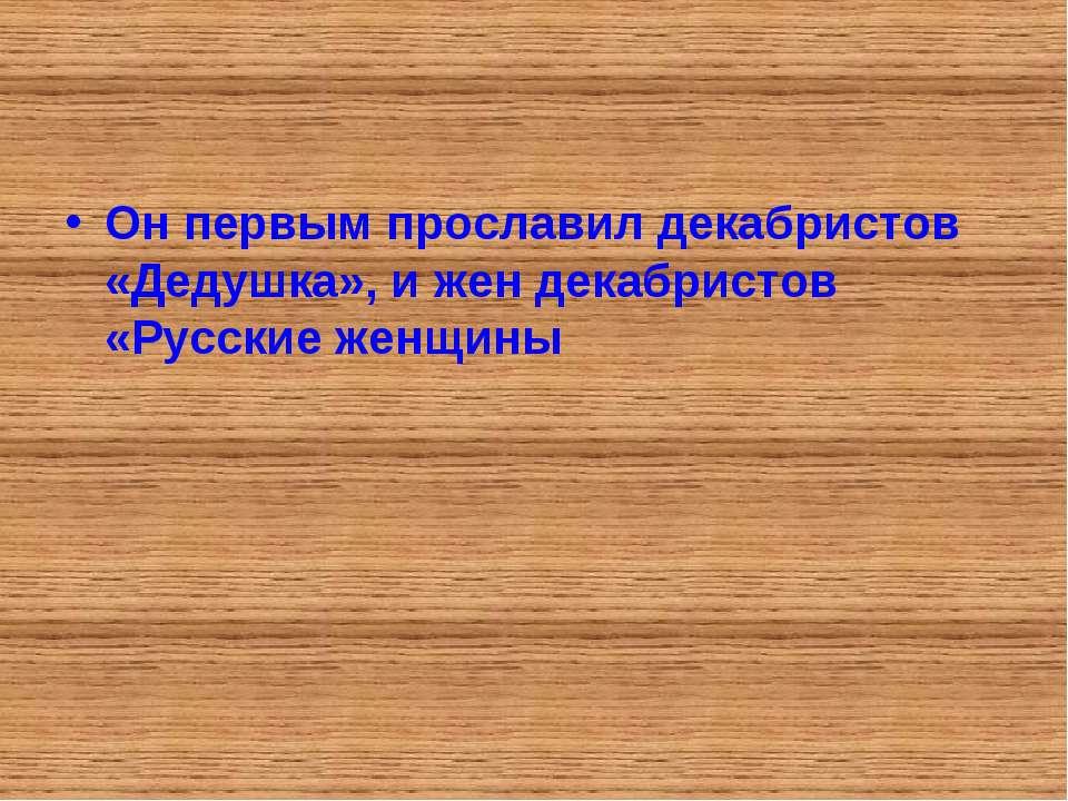 Он первым прославил декабристов «Дедушка», и жен декабристов «Русские женщины