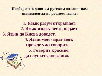 Подберите к данным русским пословицам эквиваленты на родном языке: 1. Язык ра...