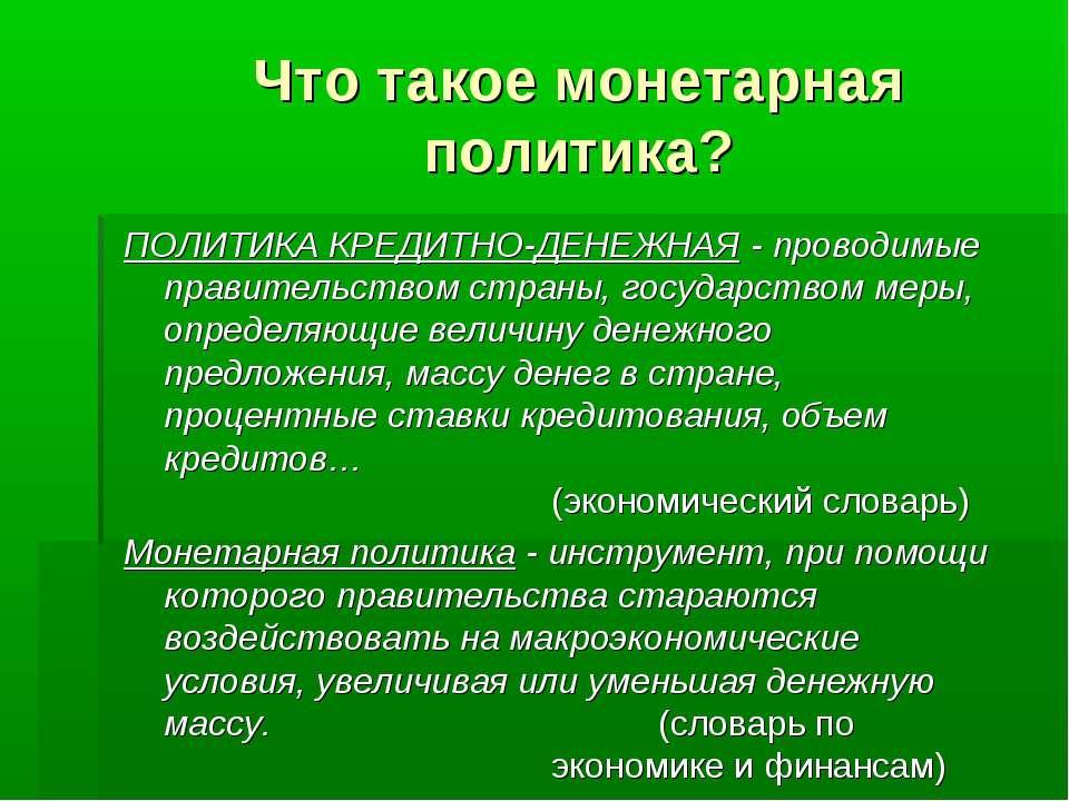 ПОЛИТИКА КРЕДИТНО-ДЕНЕЖНАЯ - проводимые правительством страны, государством м...
