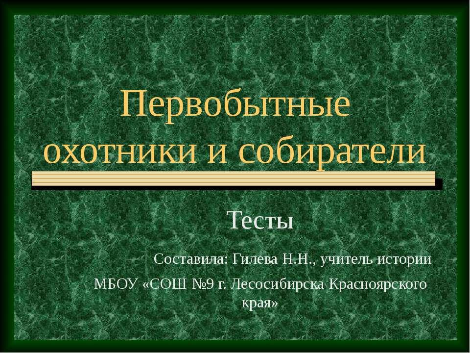 Первобытные охотники и собиратели Тесты Составила: Гилева Н.Н., учитель истор...