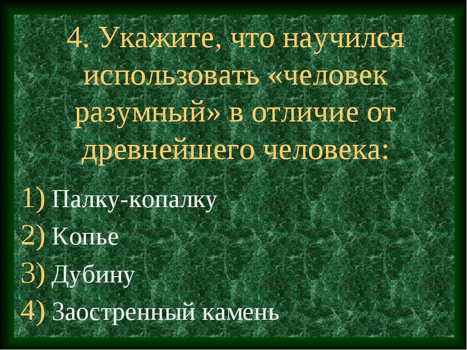4. Укажите, что научился использовать «человек разумный» в отличие от древней...