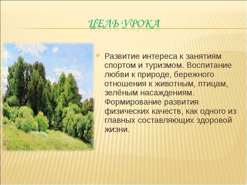 Развитие интереса к занятиям спортом и туризмом. Воспитание любви к природе, ...