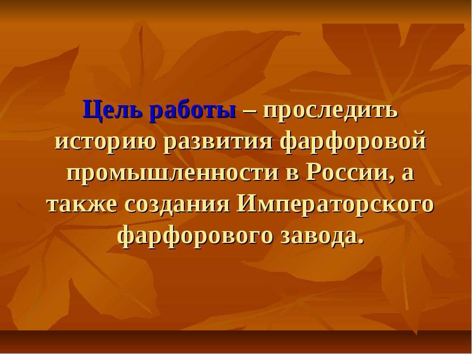 Цель работы – проследить историю развития фарфоровой промышленности в России,...