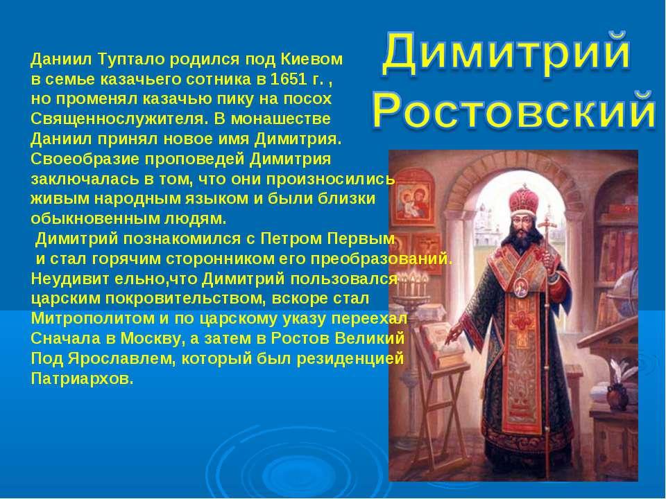 Даниил Туптало родился под Киевом в семье казачьего сотника в 1651 г. , но пр...