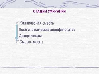 СТАДИИ УМИРАНИЯ Клиническая смерть Постгипоксическая энцефалопатия Декортикац...
