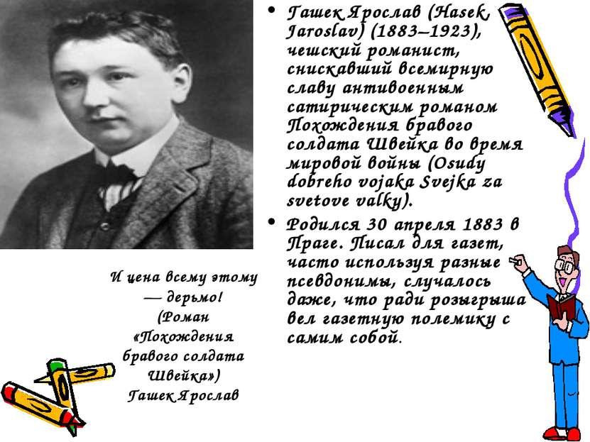 Гашек Ярослав (Hasek, Jaroslav) (1883–1923), чешский романист, снискавший все...