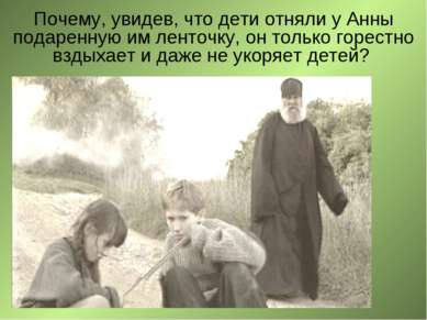 Почему, увидев, что дети отняли у Анны подаренную им ленточку, он только горе...