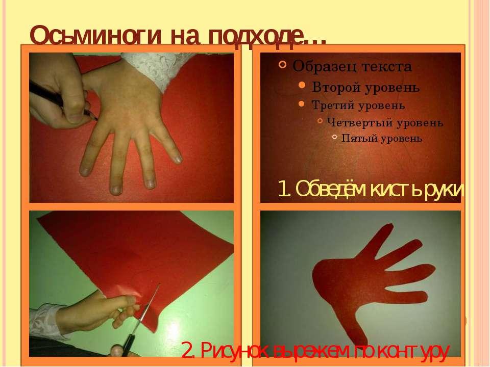 Осьминоги на подходе… 1. Обведём кисть руки 2. Рисунок вырежем по контуру